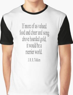 JRR. Tolkien, The Hobbit;  If more of us valued food and cheer and song above hoarded gold, it would be a merrier world. Graphic T-Shirt