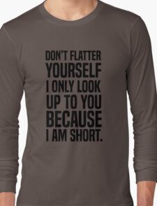 Don't flatter yourself I only look up to you because I am short Long Sleeve T-Shirt