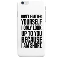 Don't flatter yourself I only look up to you because I am short iPhone Case/Skin