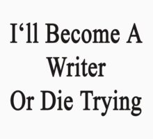 I'll Become A Writer Or Die Trying  by supernova23