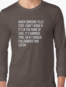 When someone yells stop, I don't know if it's in the name of love, it's hammer time, or if I should collaborate and listen. Long Sleeve T-Shirt