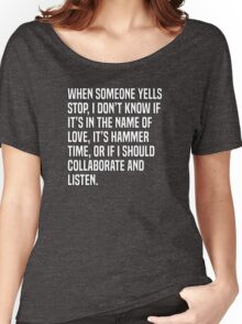 When someone yells stop, I don't know if it's in the name of love, it's hammer time, or if I should collaborate and listen. Women's Relaxed Fit T-Shirt