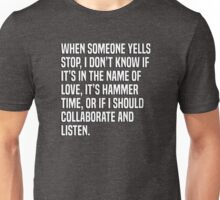 When someone yells stop, I don't know if it's in the name of love, it's hammer time, or if I should collaborate and listen. Unisex T-Shirt