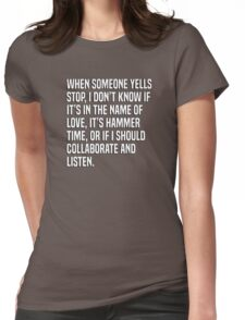 When someone yells stop, I don't know if it's in the name of love, it's hammer time, or if I should collaborate and listen. Womens Fitted T-Shirt