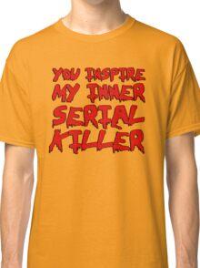 You inspire my inner serial killer Classic T-Shirt