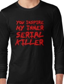 You inspire my inner serial killer Long Sleeve T-Shirt