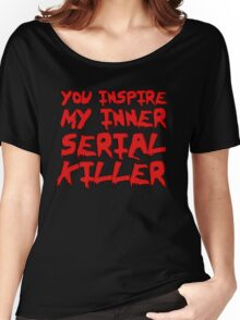 You inspire my inner serial killer Women's Relaxed Fit T-Shirt
