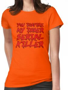 You inspire my inner serial killer Womens Fitted T-Shirt