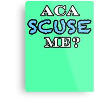 Aca Scuse Me? - Pitch Perfect Quote Metal Print