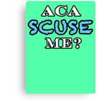 Aca Scuse Me? - Pitch Perfect Quote Canvas Print