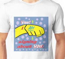 Yes, I AM Signing about YOU! Unisex T-Shirt