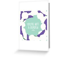 You're Not A Burden Greeting Card