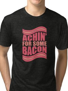 Achin' For Some Bacon Tri-blend T-Shirt