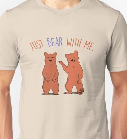 Just bear with me. Unisex T-Shirt
