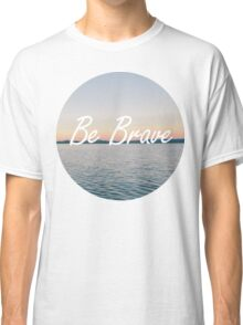 Even if you're not, be brave. Classic T-Shirt