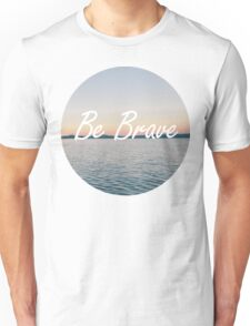 Even if you're not, be brave. Unisex T-Shirt