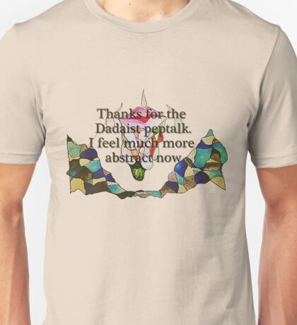 Thanks for the Dadaist pep talk. I feel much more abstract now. Unisex T-Shirt