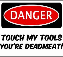 TOUCH MY TOOLS YOU'RE DEADMEAT, FUNNY FAKE SAFETY SIGN SIGNAGE by DangerSigns