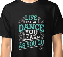 Life Is A Dance You Learn As You Go Classic T-Shirt