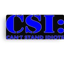 CSI: Can't Stand Idiots Canvas Print
