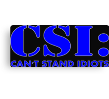 CSI: Can't Stand Idiots Canvas Print