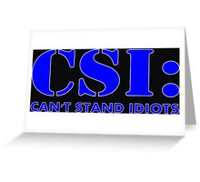 CSI: Can't Stand Idiots Greeting Card