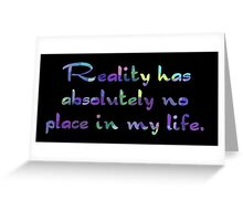 Reality has absolutely no place in my life. Greeting Card