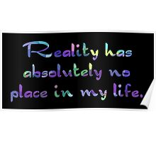 Reality has absolutely no place in my life. Poster