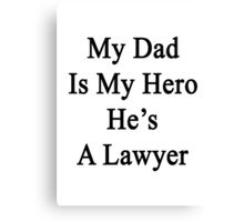 My Dad Is My Hero He's A Lawyer  Canvas Print