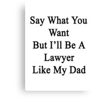 Say What You Want But I'll Be A Lawyer Like My Dad  Canvas Print