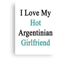 I Love My Hot Argentinian Girlfriend  Canvas Print