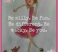 Be silly. Be fun. Be different. Be wacky. Be you. by Sonja Peacock