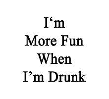 I'm More Fun When I'm Drunk  Photographic Print
