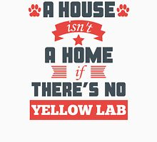 A House Isn't A Home If There's No Yellow Lab Unisex T-Shirt