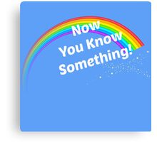 Now You Know Something! Canvas Print