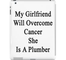 My Girlfriend Will Overcome Cancer She Is A Plumber  iPad Case/Skin