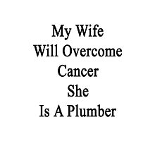 My Wife Will Overcome Cancer She Is A Plumber  Photographic Print