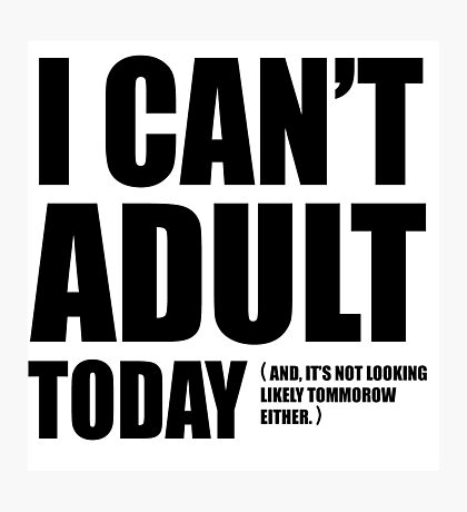 I Can't Adult Today. Photographic Print