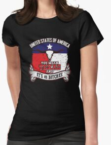 United States of America.  You mean Texas and it's 49 bitches. Womens Fitted T-Shirt