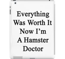 Everything Was Worth It Now I'm A Hamster Doctor  iPad Case/Skin