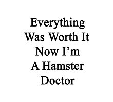 Everything Was Worth It Now I'm A Hamster Doctor  Photographic Print