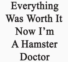 Everything Was Worth It Now I'm A Hamster Doctor  by supernova23