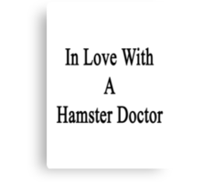 In Love With A Hamster Doctor  Canvas Print