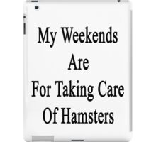 My Weekends Are For Taking Care Of Hamsters  iPad Case/Skin