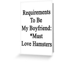 Requirements To Be My Boyfriend: *Must Love Hamsters  Greeting Card