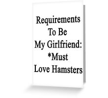 Requirements To Be My Girlfriend: *Must Love Hamsters  Greeting Card