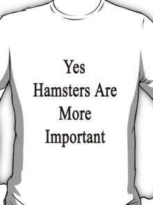 Yes Hamsters Are More Important  T-Shirt