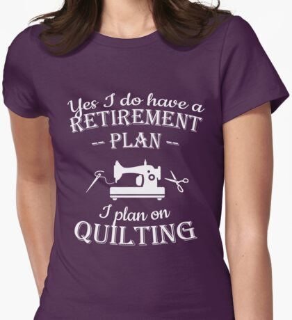 Quilters gift - Yes I do have a retirement plan, I plan on quilting Womens Fitted T-Shirt