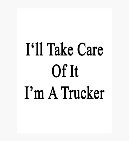 I'll Take Care Of It I'm A Trucker  Photographic Print