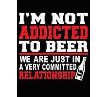 I'm not addicted to beer we are just in a very committed realationship - T-shirts & Hoodies Photographic Print